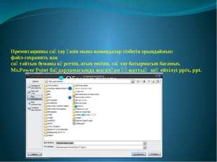 Презентацияны сақтау үшін мына командалар тізбегін орындаймыз: файл-сохранит