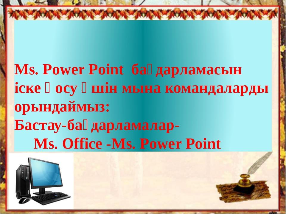 Ms. Power Point бағдарламасын іске қосу үшін мына командаларды орындаймыз: Ба...