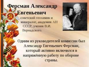 Одним из руководителей комиссии был Александр Евгеньевич Ферсман, который ак