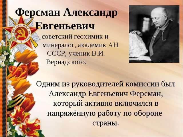 Одним из руководителей комиссии был Александр Евгеньевич Ферсман, который ак...