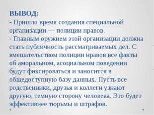 ВЫВОД: - Пришло время создания специальной организации — полиции нравов. - Гл