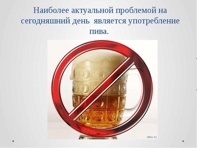 Наиболее актуальной проблемой на сегодняшний день является употребление пива.