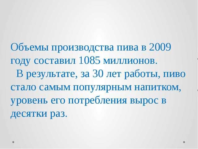 Объемы производства пива в 2009 году составил 1085 миллионов. В результате, з...