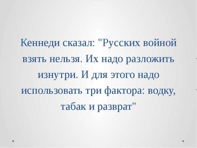 """Кеннеди сказал: """"Русских войной взять нельзя. Их надо разложить изнутри. И дл..."""