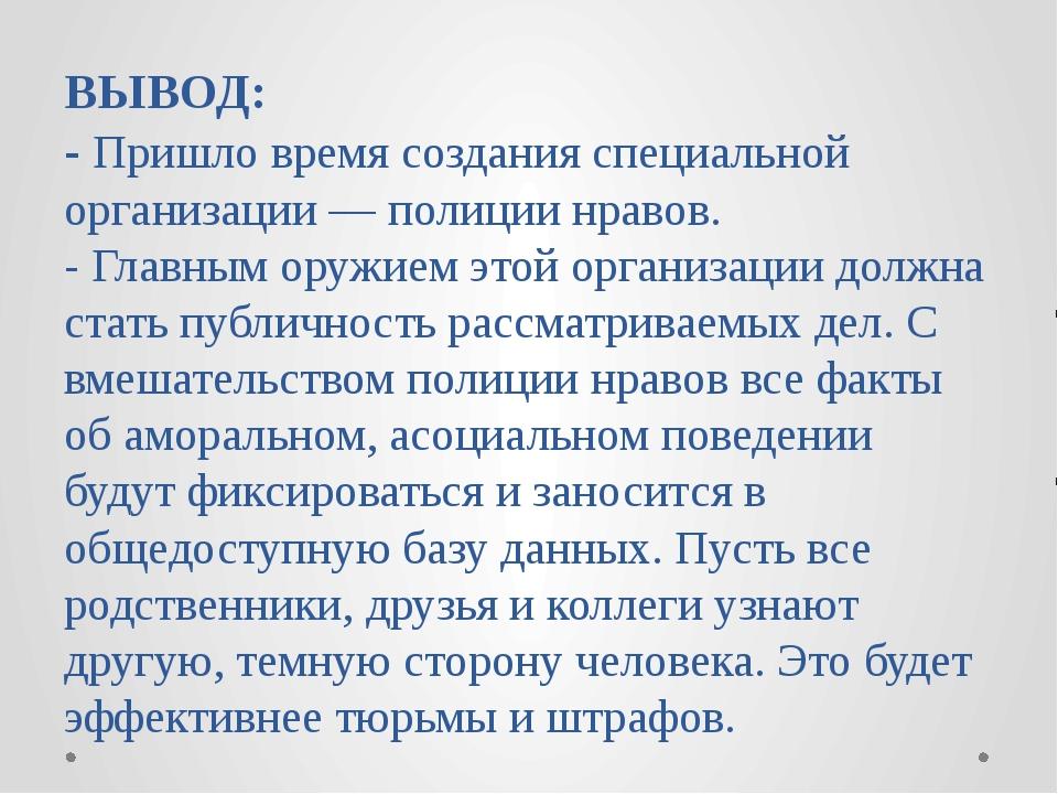 ВЫВОД: - Пришло время создания специальной организации — полиции нравов. - Гл...