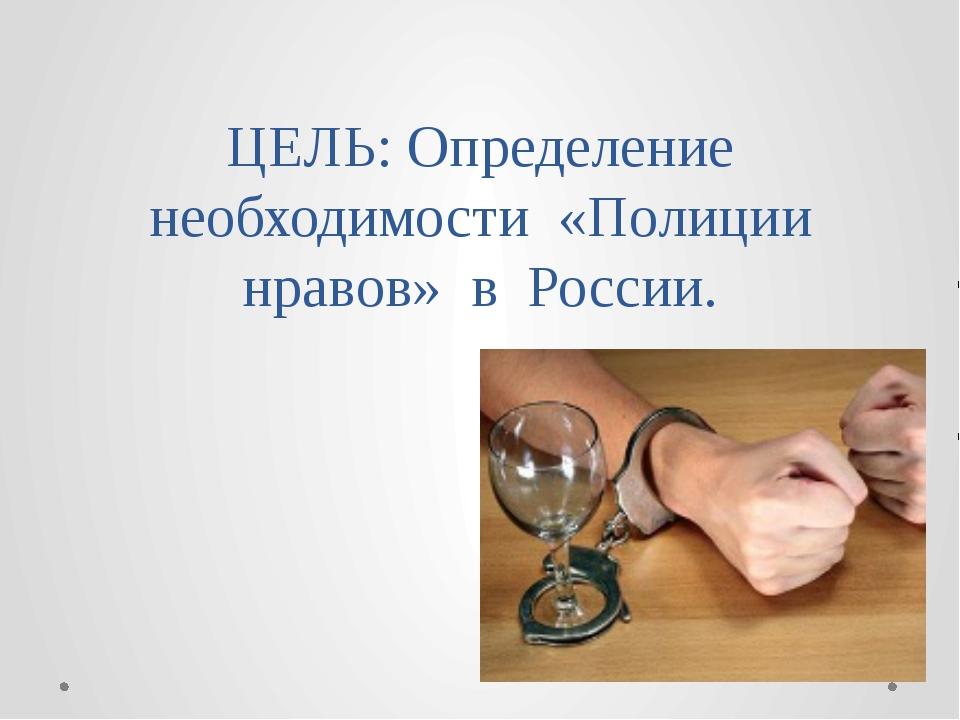 ЦЕЛЬ: Определение необходимости «Полиции нравов» в России.