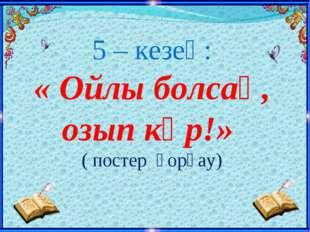 5 – кезең: « Ойлы болсаң, озып көр!» ( постер қорғау)