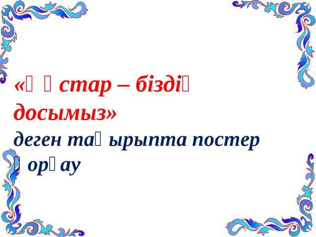 «Құстар – біздің досымыз» деген тақырыпта постер қорғау