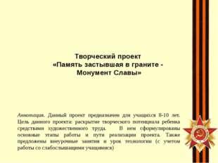 Творческий проект «Память застывшая в граните - Монумент Славы» Аннотация. Да