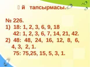Үй тапсырмасы. № 226. 1) 18: 1, 2, 3, 6, 9, 18 42: 1, 2, 3, 6, 7, 14, 21, 42