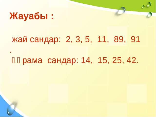 Жауабы : жай сандар: 2, 3, 5, 11, 89, 91 . құрама сандар: 14, 15, 25, 42.
