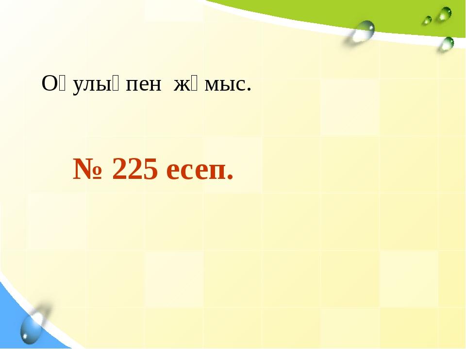 № 225 есеп. Оқулықпен жұмыс.