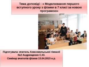 Тема доповіді : « Моделювання першого вступного уроку з фізики в 7 класі за н