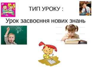 ТИП УРОКУ : Урок засвоєння нових знань