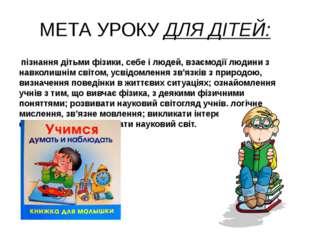 МЕТА УРОКУ ДЛЯ ДІТЕЙ: пізнання дітьми фізики, себе і людей, взаємодії людини
