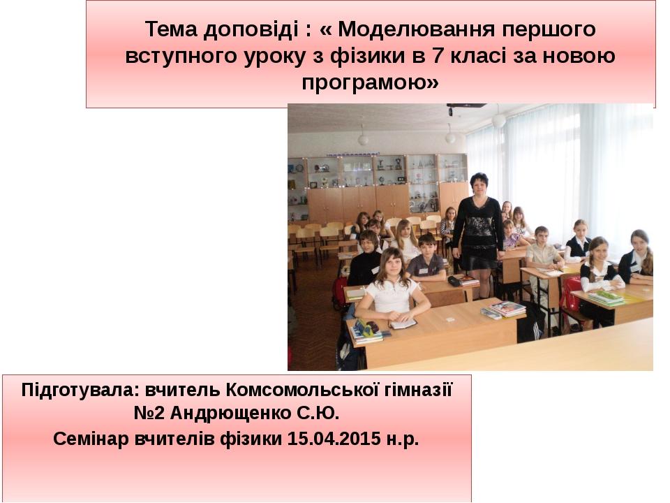 Тема доповіді : « Моделювання першого вступного уроку з фізики в 7 класі за н...