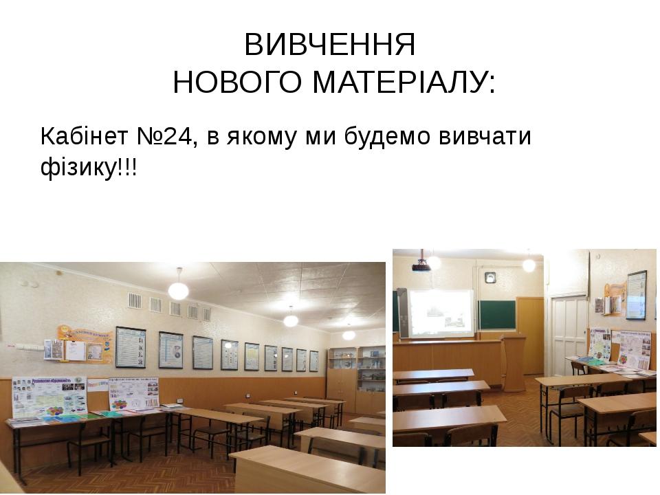ВИВЧЕННЯ НОВОГО МАТЕРІАЛУ: Кабінет №24, в якому ми будемо вивчати фізику!!!