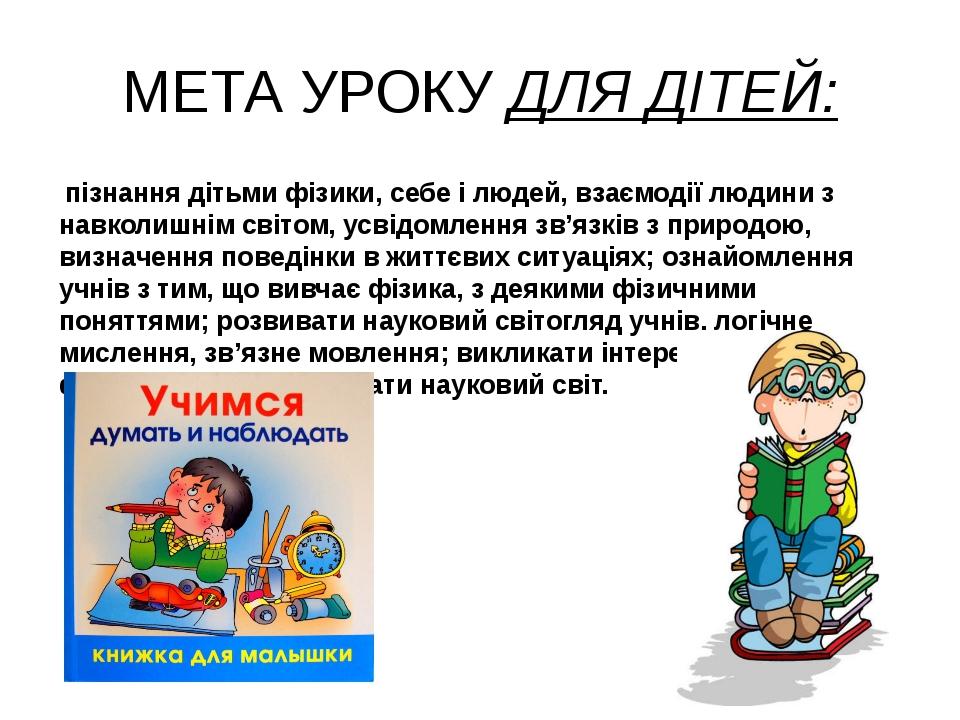 МЕТА УРОКУ ДЛЯ ДІТЕЙ: пізнання дітьми фізики, себе і людей, взаємодії людини...