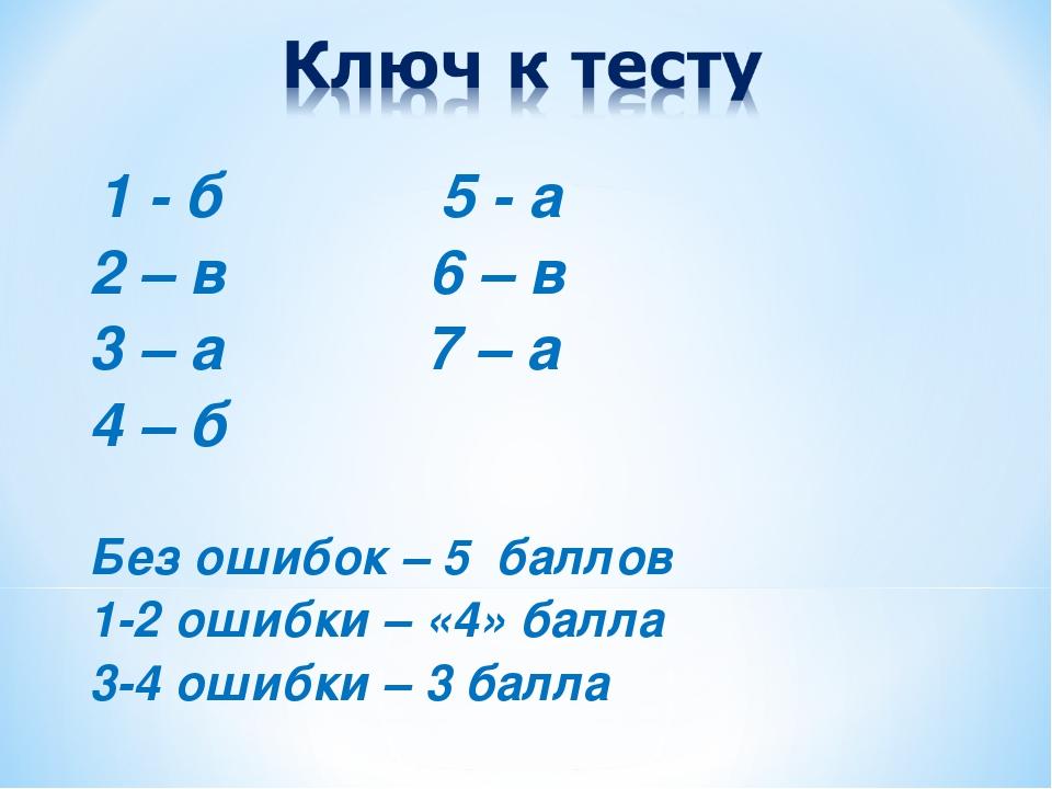 1 - б 5 - а 2 – в 6 – в 3 – а 7 – а 4 – б Без ошибок – 5 баллов 1-2 ошибки –...