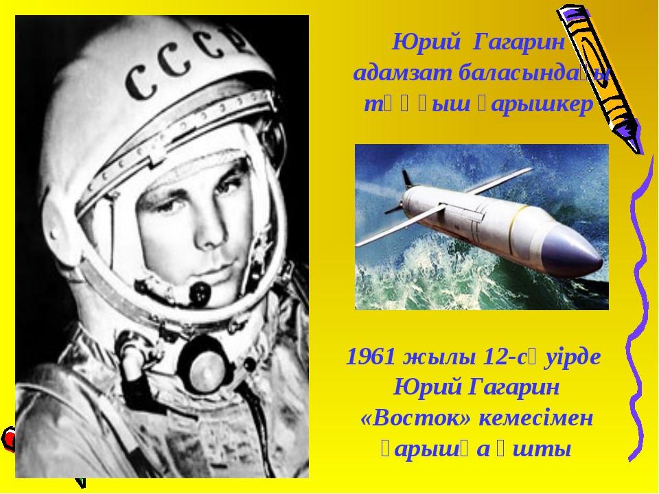 Юрий Гагарин адамзат баласындағы тұңғыш ғарышкер 1961 жылы 12-сәуiрде Юрий Га...