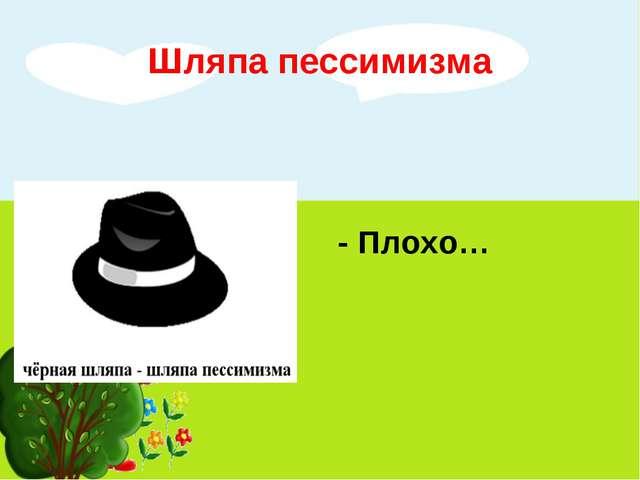 Шляпа пессимизма - Плохо…