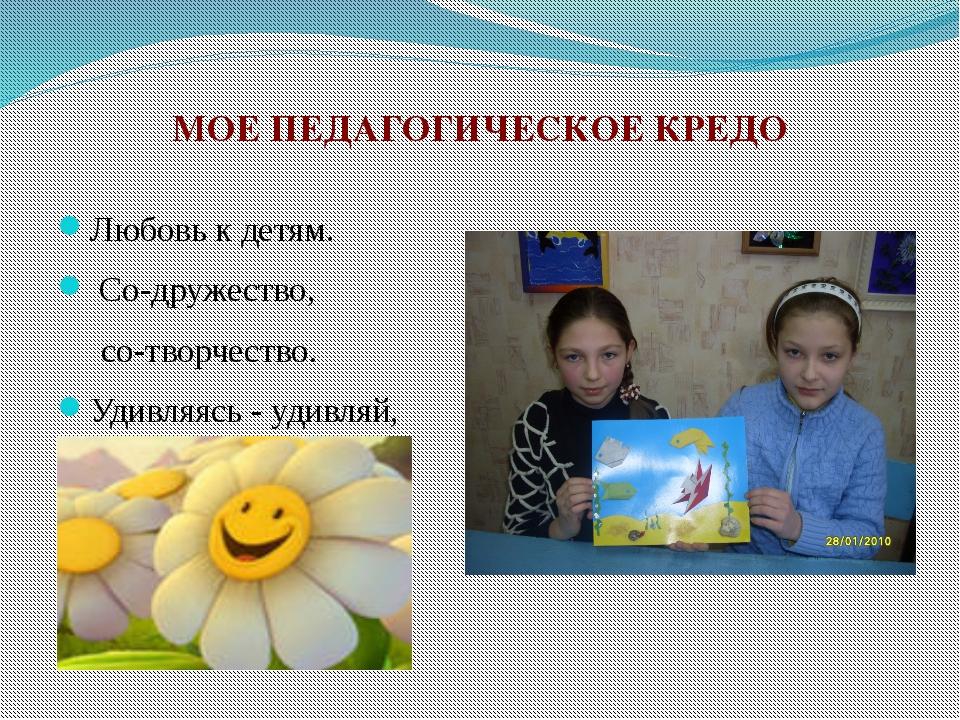 МОЕ ПЕДАГОГИЧЕСКОЕ КРЕДО Любовь к детям. Со-дружество, со-творчество. Удивляя...