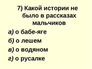7) Какой иcтoрии не было в рассказах мальчиков а) о бабе-яге б) о лешем в) о