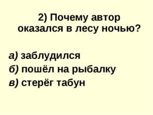 2) Почему автор оказался в лесу ночью? а) заблудился б) пошёл на рыбалку в)