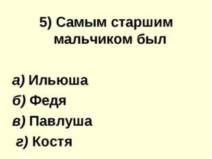 5) Самым старшим мальчиком был а) Ильюша б) Федя в) Павлуша г) Костя