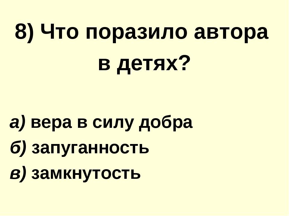 8) Что поразило автора в детях? а) вера в силу добра б) запуганность в) замкн...