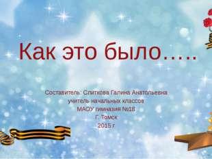Как это было….. Составитель: Слиткова Галина Анатольевна учитель начальных кл