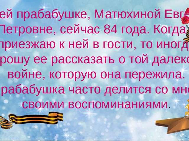Моей прабабушке, Матюхиной Евгении Петровне, сейчас 84 года. Когда я приезжаю...
