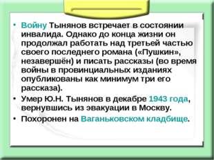 Войну Тынянов встречает в состоянии инвалида. Однако до конца жизни он продол