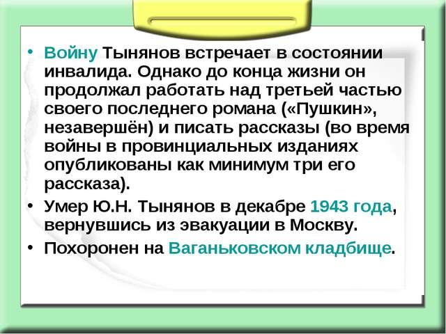 Войну Тынянов встречает в состоянии инвалида. Однако до конца жизни он продол...