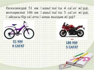 Велосипедші 51 км қашықтықты 4 сағат жүрді, мотоциклші 186 км қашықтықты 5 са