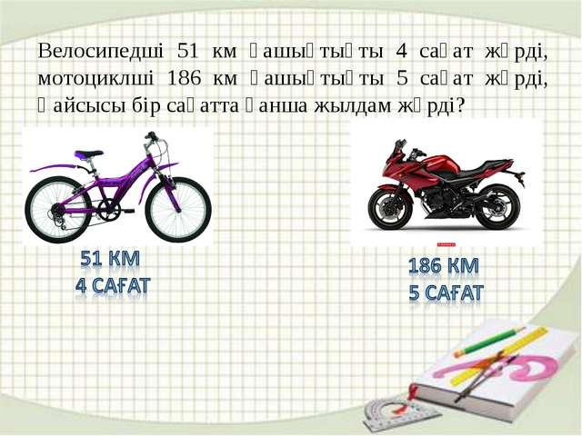 Велосипедші 51 км қашықтықты 4 сағат жүрді, мотоциклші 186 км қашықтықты 5 са...