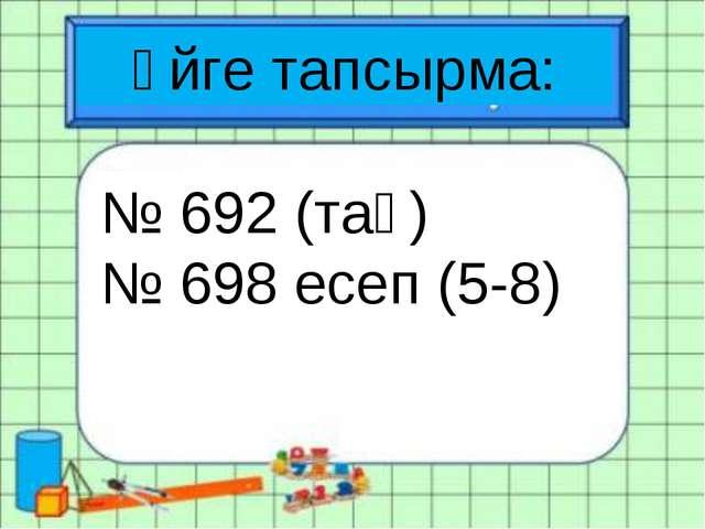 Үйге тапсырма: № 692 (тақ) № 698 есеп (5-8)