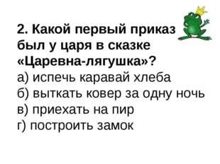 2. Какой первый приказ был у царя в сказке «Царевна-лягушка»? а) испечь карав