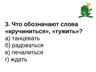 3. Что обозначают слова «кручиниться», «тужить»? а) танцевать б) радоваться в