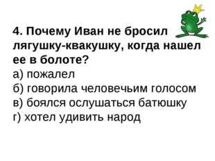 4. Почему Иван не бросил лягушку-квакушку, когда нашел ее в болоте? а) пожале
