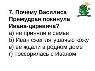 7. Почему Василиса Премудрая покинула Ивана-царевича? а) не приняли в семье б
