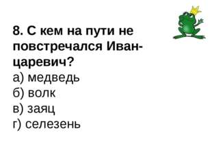 8. С кем на пути не повстречался Иван-царевич? а) медведь б) волк в) заяц г)