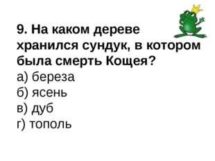 9. На каком дереве хранился сундук, в котором была смерть Кощея? а) береза б)