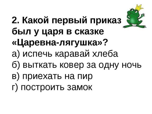 2. Какой первый приказ был у царя в сказке «Царевна-лягушка»? а) испечь карав...