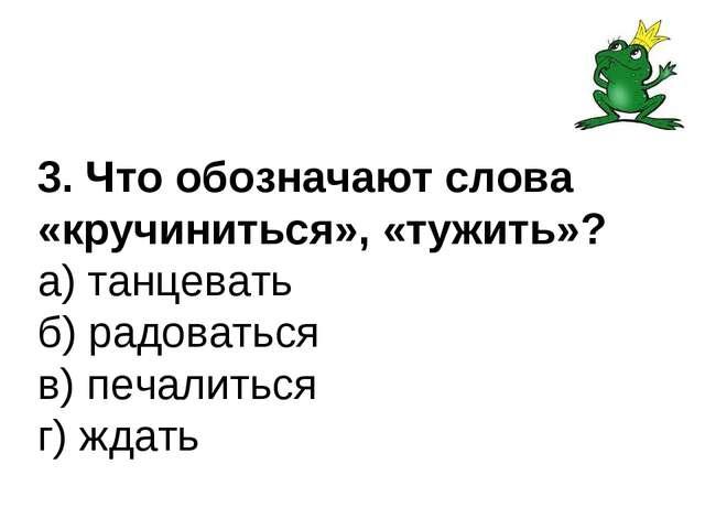 3. Что обозначают слова «кручиниться», «тужить»? а) танцевать б) радоваться в...