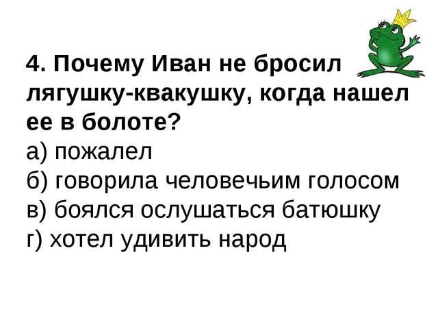 4. Почему Иван не бросил лягушку-квакушку, когда нашел ее в болоте? а) пожале...