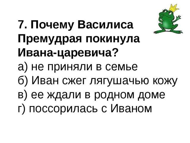 7. Почему Василиса Премудрая покинула Ивана-царевича? а) не приняли в семье б...