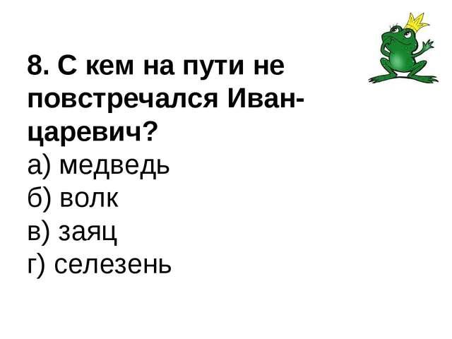 8. С кем на пути не повстречался Иван-царевич? а) медведь б) волк в) заяц г)...