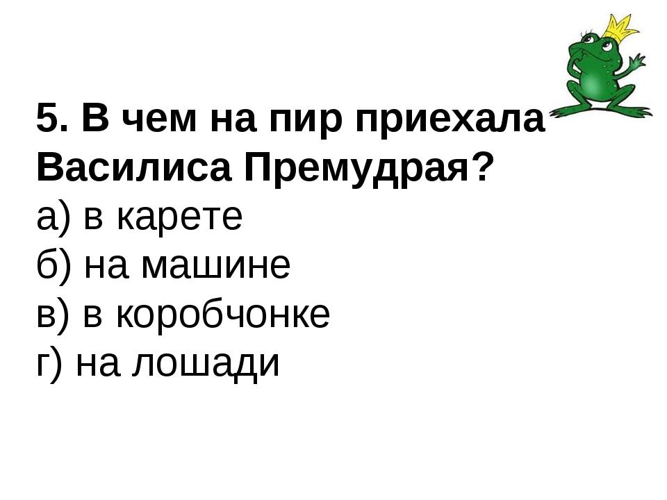 5. В чем на пир приехала Василиса Премудрая? а) в карете б) на машине в) в ко...