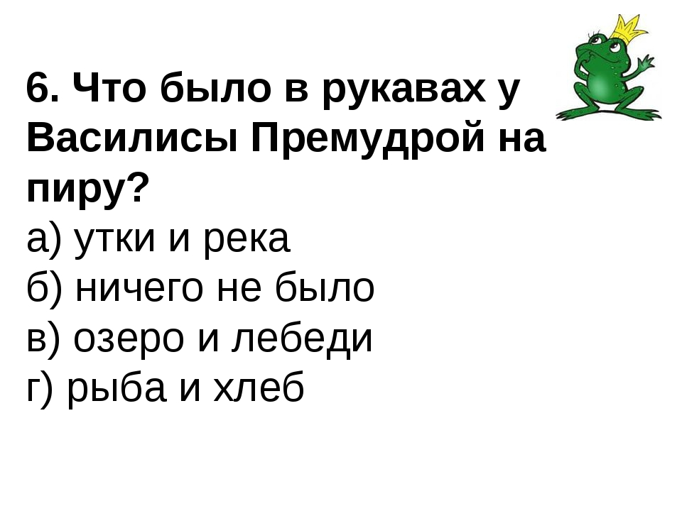6. Что было в рукавах у Василисы Премудрой на пиру? а) утки и река б) ничего...